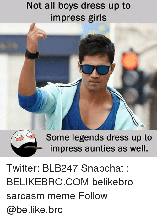 Be Like, Girls, and Meme: Not all boys dress up to  impress girls  Some legends dress up to  impress aunties as well. Twitter: BLB247 Snapchat : BELIKEBRO.COM belikebro sarcasm meme Follow @be.like.bro