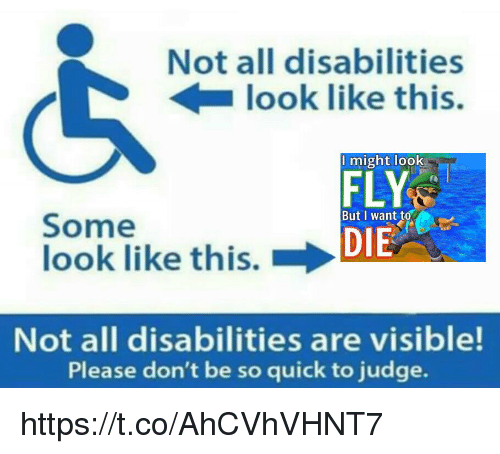 Judge, Fly, and All: Not all disabilities  look like this.  might look  FLY  DIE  But I want to  Some  look like this. →  Not all disabilities are visible!  Please don't be so quick to judge. https://t.co/AhCVhVHNT7