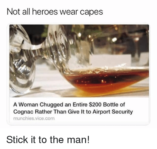 Bailey Jay, Memes, and Munchies: Not all heroes wear capes  A Woman Chugged an Entire $200 Bottle of  Cognac Rather Than Give It to Airport Security  munchies.vice.com Stick it to the man!