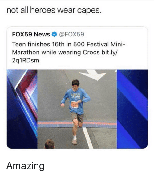 Crocs, Heroes, and Festival: not all heroes wear capes.  FOX59 NewsFOX59  Teen finishes 16th in 500 Festival Mini-  Marathon while wearing Crocs bit.ly/  2q1RDsm <p>Amazing</p>
