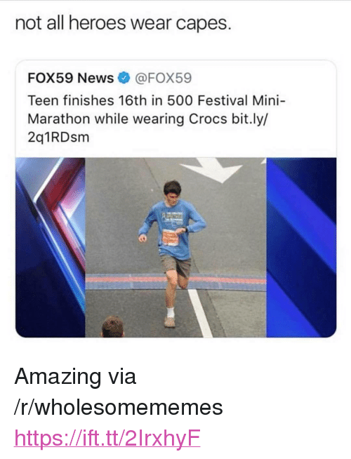 "Crocs, Heroes, and Festival: not all heroes wear capes.  FOX59 NewsFOX59  Teen finishes 16th in 500 Festival Mini-  Marathon while wearing Crocs bit.ly/  2q1RDsm <p>Amazing via /r/wholesomememes <a href=""https://ift.tt/2IrxhyF"">https://ift.tt/2IrxhyF</a></p>"