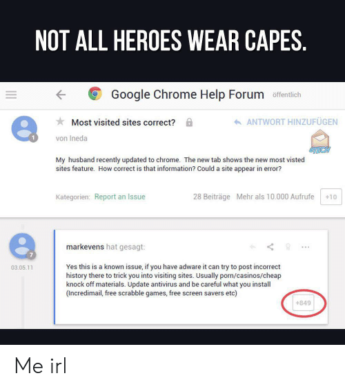 Chrome, Google, and Free: NOT ALL HEROES WEAR CAPES.  Google Chrome Help Forum offentlich  ANTWORT HINZUFÜGEN  Most visited sites correct?  von Ineda  My husband recently updated to chrome.  sites feature. How correct is that information? Could a site appear in error?  shows the new most visted  new  Kategorien: Report an Issue  28 Beiträge Mehr als 10.000 Aufrufe  +10  markevens hat gesagt:  Yes this is a known issue, if you have adware it can try to post incorrect  history there to trick you into visiting sites. Usually porn/casinos/cheap  knock off materials. Update antivirus and be careful what you install  (Incredimail, free scrabble games, free screen savers etc)  03.05.11  +849 Me irl