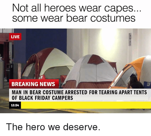 Black Friday, Memes, and Bear: Not all heroes wear capes.  some wear bear costumes  LIVE  BREAKING NEWS  MAN IN BEAR COSTUME ARRESTED FOR TEARING APART TENTS  OF BLACK FRIDAY CAMPERS  12:54 The hero we deserve.
