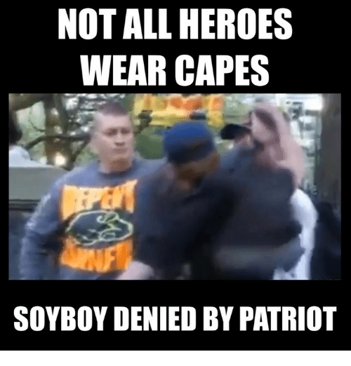 Memes, Heroes, and 🤖: NOT ALL HEROES  WEAR CAPES  SOYBOY DENIED BY PATRIOT