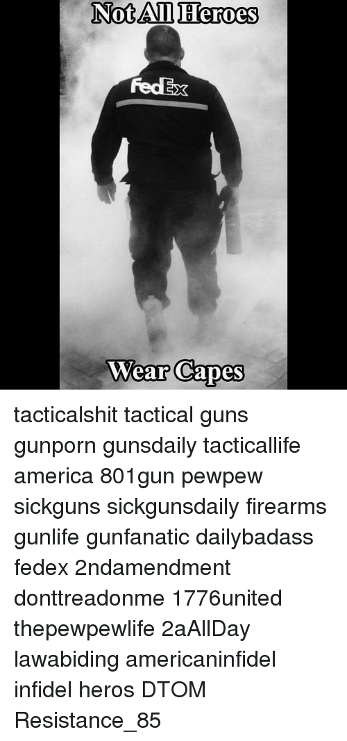 Memes, Fedex, and 🤖: Not All Heroes  Wear Capes tacticalshit tactical guns gunporn gunsdaily tacticallife america 801gun pewpew sickguns sickgunsdaily firearms gunlife gunfanatic dailybadass fedex 2ndamendment donttreadonme 1776united thepewpewlife 2aAllDay ΜΟΛΩΝΛΑΒΕ lawabiding americaninfidel infidel heros DTOM Resistance_85