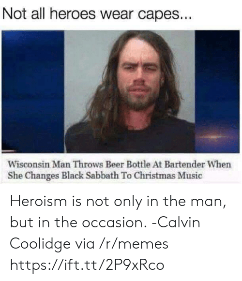 sabbath: Not all heroes wear capes...  Wisconsin Man Throws Beer Bottle At Bartender When  She Changes Black Sabbath To Christmas Music Heroism is not only in the man, but in the occasion. -Calvin Coolidge via /r/memes https://ift.tt/2P9xRco