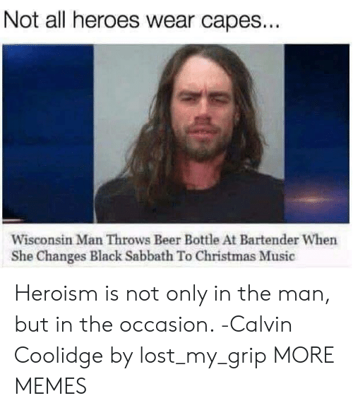 sabbath: Not all heroes wear capes...  Wisconsin Man Throws Beer Bottle At Bartender When  She Changes Black Sabbath To Christmas Music Heroism is not only in the man, but in the occasion. -Calvin Coolidge by lost_my_grip MORE MEMES