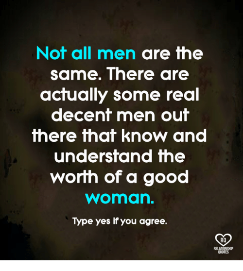 Memes, Good, and 🤖: Not all men are the  same. There are  actually some real  decent men out  there that know and  undersfand fhe  worih of a good  woman.  Type yes if you agree.  RO
