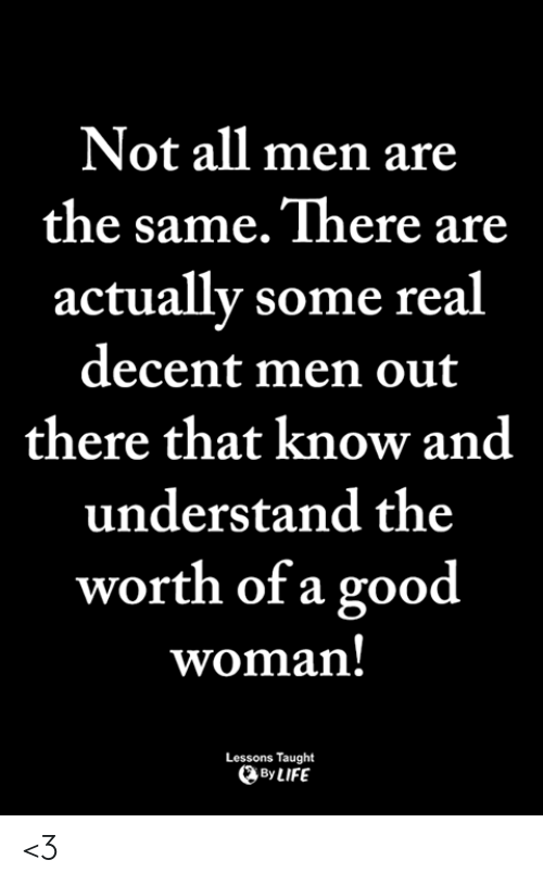 Life, Memes, and Good: Not all men are  the same. There are  actually some real  decent men out  there that know and  understand the  worth of a good  woman  Lessons Taught  By LIFE <3