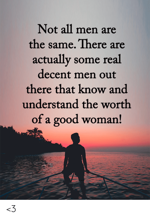 Memes, Good, and 🤖: Not all men are  the same. There are  actually some real  decent men out  there that know and  understand the worth  of a good woman! <3