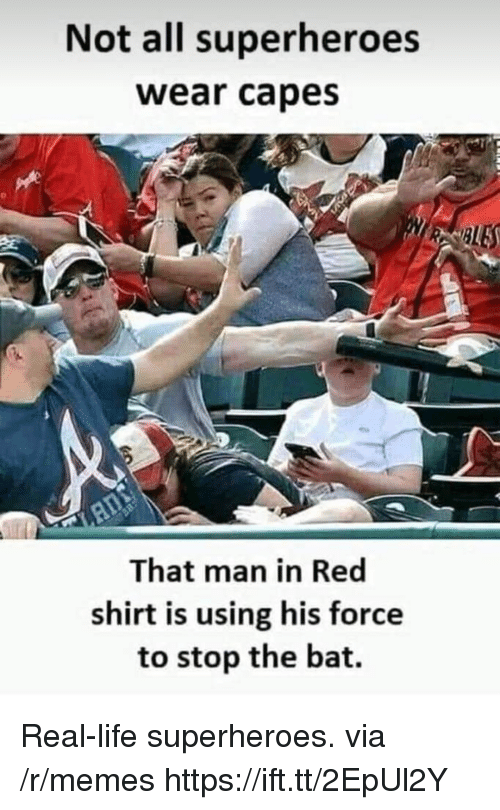 Life, Memes, and Red: Not all superheroes  wear capes  BLE  That man in Red  shirt is using his force  to stop the bat. Real-life superheroes. via /r/memes https://ift.tt/2EpUl2Y