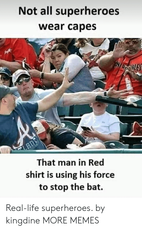 Dank, Life, and Memes: Not all superheroes  wear capes  BLE  That man in Red  shirt is using his force  to stop the bat. Real-life superheroes. by kingdine MORE MEMES