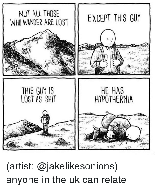 Memes, Shit, and Lost: NOT ALL THOSE  WHO WANDER ARE LOST E  EXCEPT THIS GUY  449  THIS GUY IS  LOST AS SHIT  HE HAS  HYPOTHERMIA (artist: @jakelikesonions) anyone in the uk can relate
