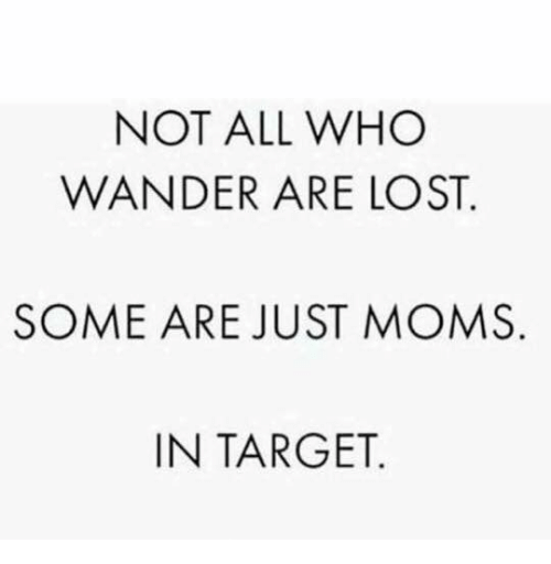 Memes, Moms, and Target: NOT ALL WHO  WANDER ARE LOST  SOME ARE JUST MOMS  IN TARGET