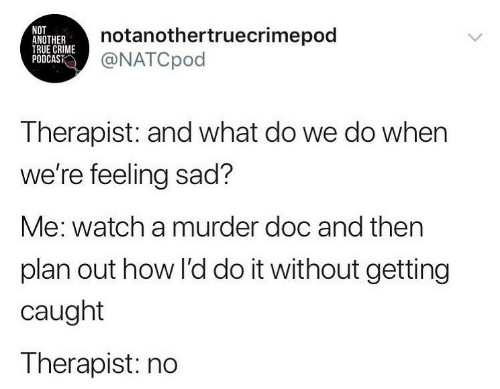 Crime, True, and Watch: NOT  ANOTHER  TRUE CRIME  PODCAST  notanothertruecrimepod  @NATCpod  Therapist: and what do we do when  we're feeling sad?  Me: watch a murder doc and then  plan out how l'd do it without getting  caught  Therapist: no