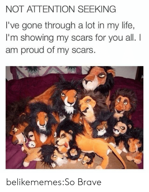 i am proud: NOT ATTENTION SEEKING  I've gone through a lot in my life,  I'm showing my scars for you all. I  am proud of my scars  CE belikememes:So Brave