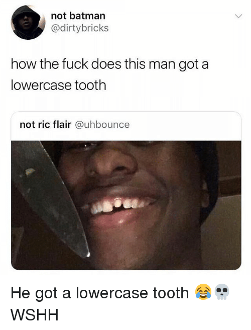 Batman, Memes, and Wshh: not batman  @dirtybricks  how the fuck does this man got a  lowercase tooth  not ric flair @uhbounce He got a lowercase tooth 😂💀 WSHH