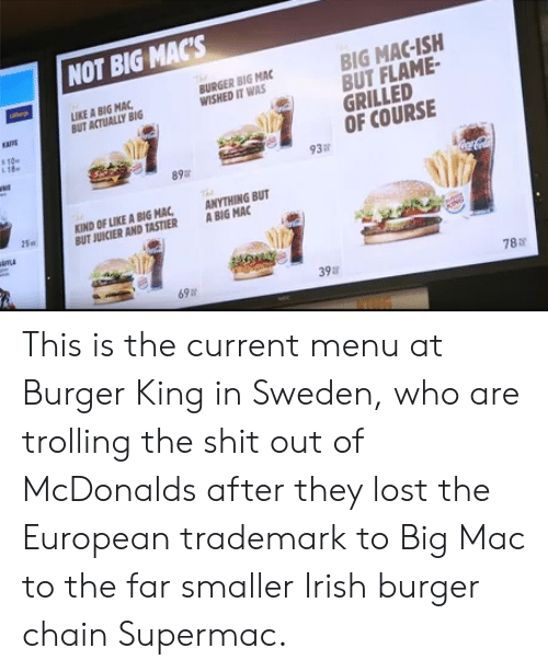 Trolling: NOT BIG MACS  IKE A BIG MAC  BUT ACTUALLY BIG  BURGER BIG MAC  WISHED IT WAS  BIG MAC-ISH  BUT FLAME  GRILLED  aMt  s10  OF COURSE  89  93  KIND OF LIKE A BIGHA,  BUT JUICIER AND TASTIER  ANYTHING BUT  A BIG MAC  15a  69  398  788 This is the current menu at Burger King in Sweden, who are trolling the shit out of McDonalds after they lost the European trademark to Big Mac to the far smaller Irish burger chain Supermac.