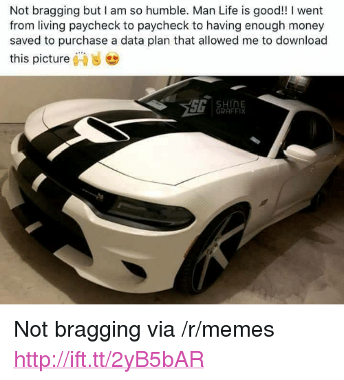 """Download This: Not bragging but I am so humble. Man Life is good!! I went  from living paycheck to paycheck to having enough money  saved to purchase a data plan that allowed me to download  this picture,""""  ..  HinE  GRAFFIX <p>Not bragging via /r/memes <a href=""""http://ift.tt/2yB5bAR"""">http://ift.tt/2yB5bAR</a></p>"""