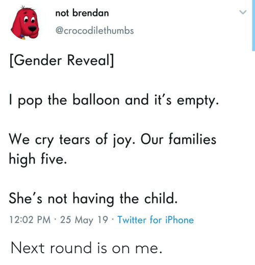 Iphone, Pop, and Twitter: not brendan  @crocodilethumbS  [Gender Reveal]  I pop the balloon and it's empty.  We cry tears of joy. Our families  high five  She's not having the child  12:02 PM 25 May 19 Twitter for iPhone Next round is on me.
