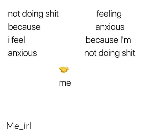 Shit, Irl, and Me IRL: not doing shit  feeling  because  anxious  i feel  because I'm  anxious  not doing shit  me Me_irl