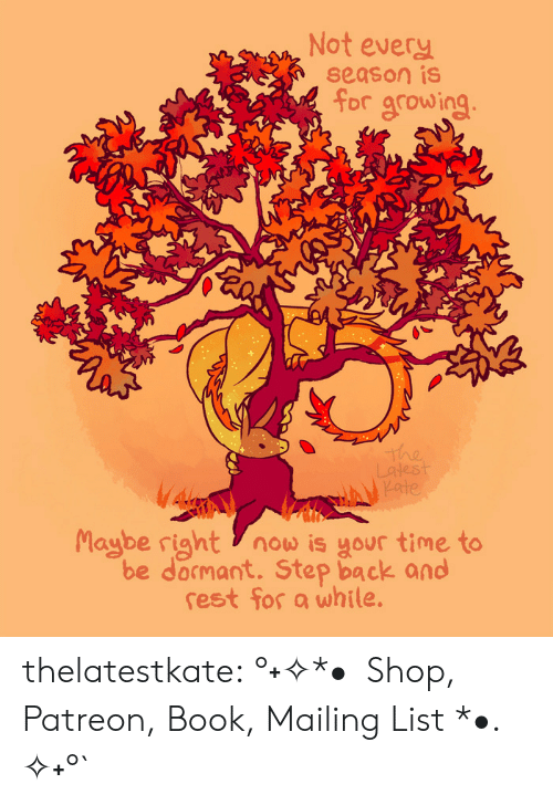 Target, Tumblr, and Blog: Not every  season is  for growing  The  Latest  Kate  Maybe right now is your time to  be docmant. Step back and  rest for a while. thelatestkate:   °˖✧*•  Shop, Patreon, Book, Mailing List *•. ✧˖°`