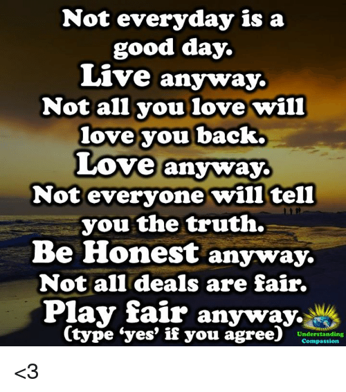 Love, Memes, and Good: Not everyday is a  good day.  Live anyway.  Not all you love will  love you back.  Love anyway.  Not everyone will tell  you the truth.  Be Honest anyway.  Not all deals are fair.  Play fair anyway.  (type 'yes, if you agree)' Unio  Compassion <3