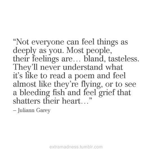 "Tumblr, Fish, and Heart: ""Not everyone can feel things as  deeply as you. Most people,  their feelings are... bland, tasteless.  They'll never understand what  it's like to read a poem and feel  almost like they're flying, or to see  a bleeding fish and feel grief that  shatters their heart...""  -Juliann Garey  extramadness.tumblr.com"