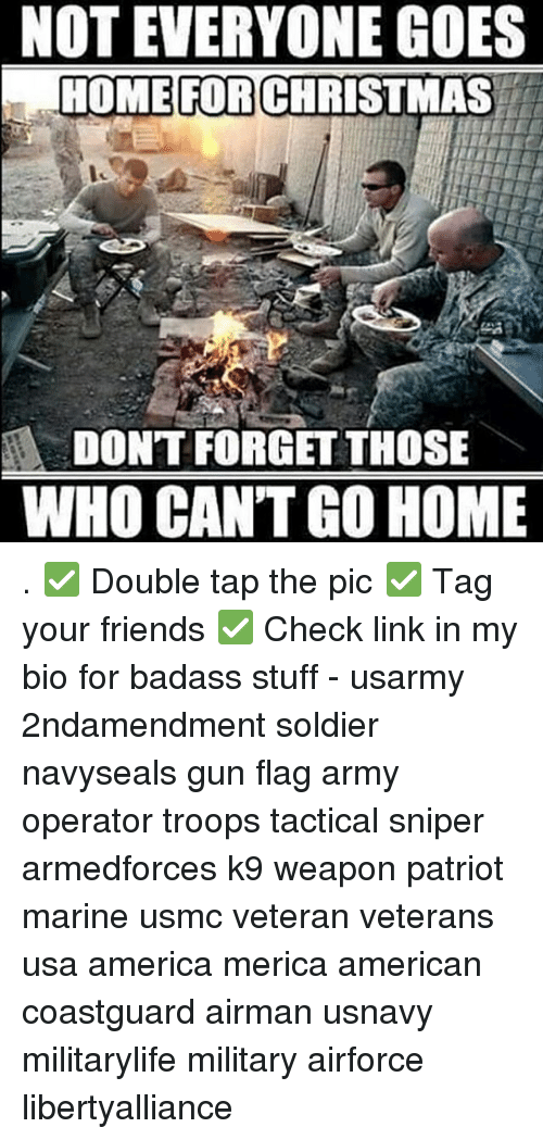 Memes, Patriotic, and Soldiers: NOT EVERYONE GOES  HOME FOR CHRISTMAS  DONT FORGET THOSE  WHO CAN'T GO HOME . ✅ Double tap the pic ✅ Tag your friends ✅ Check link in my bio for badass stuff - usarmy 2ndamendment soldier navyseals gun flag army operator troops tactical sniper armedforces k9 weapon patriot marine usmc veteran veterans usa america merica american coastguard airman usnavy militarylife military airforce libertyalliance