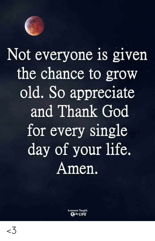 God, Life, and Memes: Not everyone is given  the chance to grow  old. So appreciate  and Thank God  for every single  day of your life.  Amen.  Lessons Taught  By LIFE <3