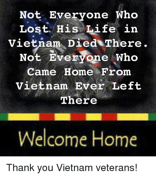 Memes, 🤖, and Welcome-Home: Not Everyone Who  Lost His Life in  Vietnam Died There  Not Everyone who  Came Home From  vietnam Ever Left  There  Welcome Home Thank you Vietnam veterans!