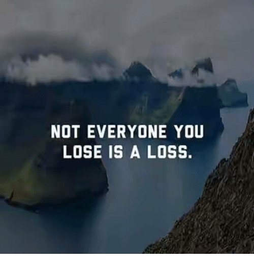 Not Everyone You Lose Is A Loss: NOT EVERYONE YOU  LOSE IS A LOSS.