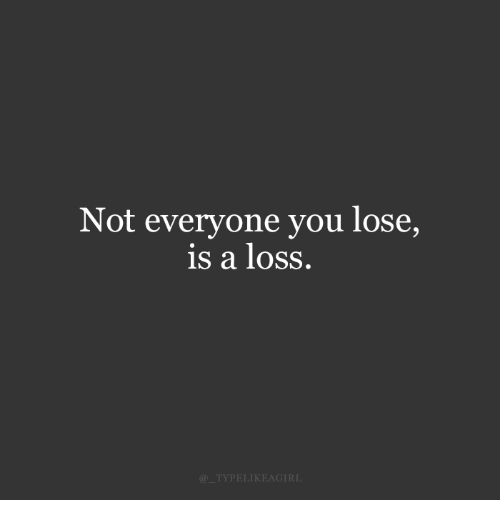 You, Lose, and Everyone: Not everyone you lose,  is a loSS.