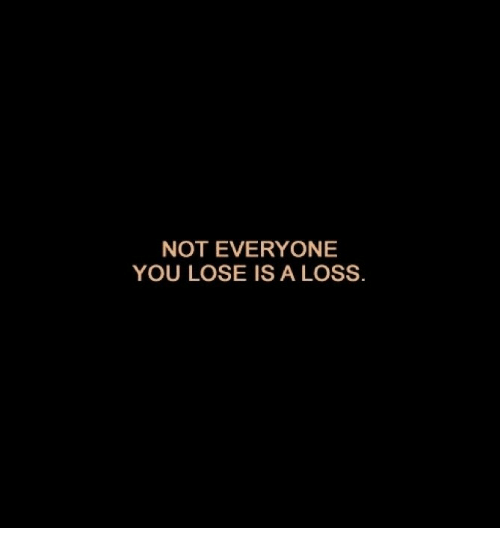Not Everyone You Lose Is A Loss: NOT EVERYONE  YOU LOSE IS A LOSS