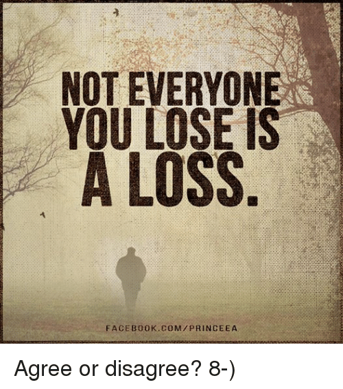 Not Everyone You Lose Is A Loss: NOT EVERYONE  YOU LOSE IS  A LOSS  FACE B00 K.COM /PRINCE EA Agree or disagree?  8-)