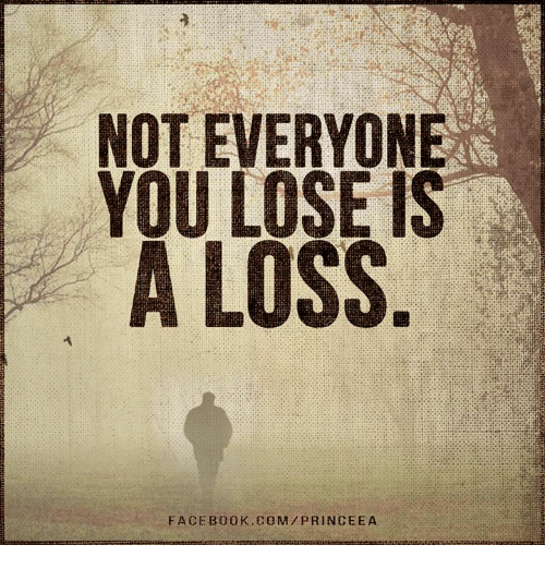 Not Everyone You Lose Is A Loss: NOT EVERYONE  YOU LOSE IS  A LOSS  FACEBOOK COM PRIN CEEA