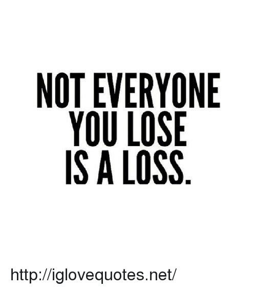 Not Everyone You Lose Is A Loss: NOT EVERYONE  YOU LOSE  IS A LOSS http://iglovequotes.net/