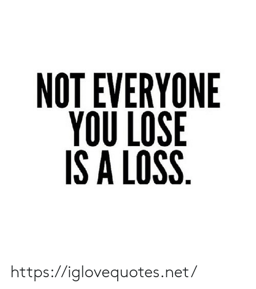 Not Everyone You Lose Is A Loss: NOT EVERYONE  YOU LOSE  IS A LOSS https://iglovequotes.net/