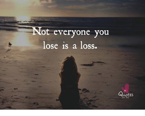 Not Everyone You Lose Is A Loss: Not everyone you  lose is a loss.  Quotes  for You