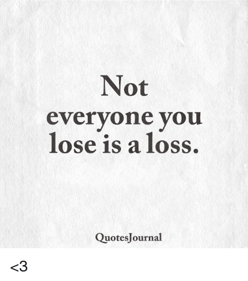 Not Everyone You Lose Is A Loss: Not  everyone you  lose is a loss  QuotesJournal <3