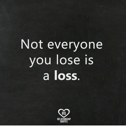 Not Everyone You Lose Is A Loss: Not everyone  you lose is  a loss.  RO  RELATIONSHIP  QUOTES