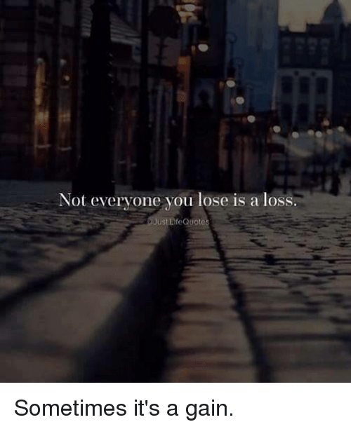 Not Everyone You Lose Is A Loss: Not everyone you lose is a loss.  stLfeQuote Sometimes it's a gain.