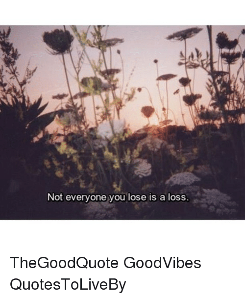 Not Everyone You Lose Is A Loss: Not everyone you lose is a loss. TheGoodQuote GoodVibes QuotesToLiveBy