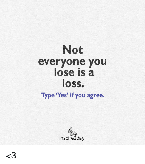 Not Everyone You Lose Is A Loss: Not  everyone you  lose is a  loss.  Type 'Yes' if you agree.  inspire2day <3