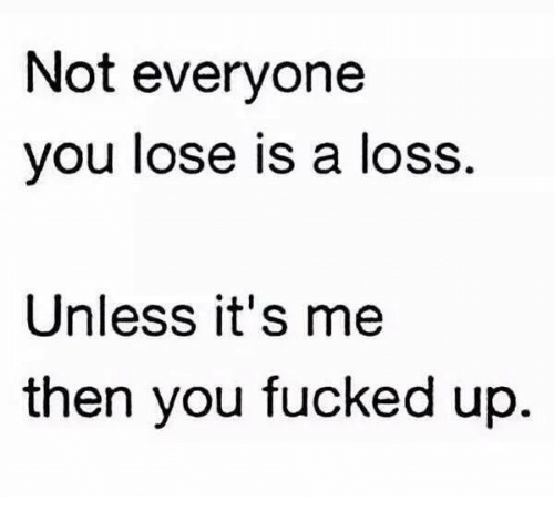 Not Everyone You Lose Is A Loss: Not everyone  you lose is a loss.  Unless it's me  then you fucked up.