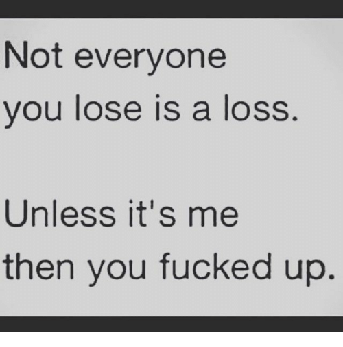Not Everyone You Lose Is A Loss: Not everyone  you lose is a loss  Unless it's me  then you fucked up.