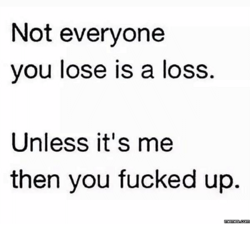 Not Everyone You Lose Is A Loss: Not everyone  you lose is a loss.  Unless it's me  then you fucked up.  memes.com