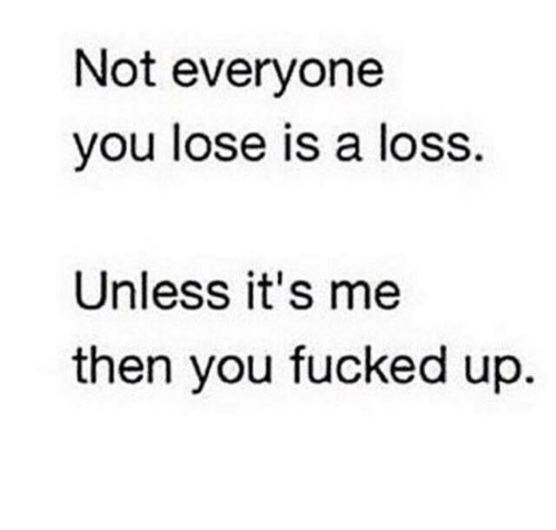 Not Everyone You Lose Is A Loss: Not everyone  you lose is a loss  Unless it's me  then you fucked up
