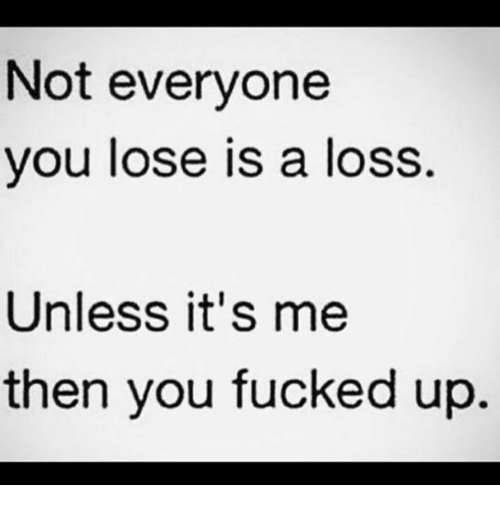 Not Everyone You Lose Is A Loss: Not everyone  you lose is a loss.  Unless it's me  then you fucked up
