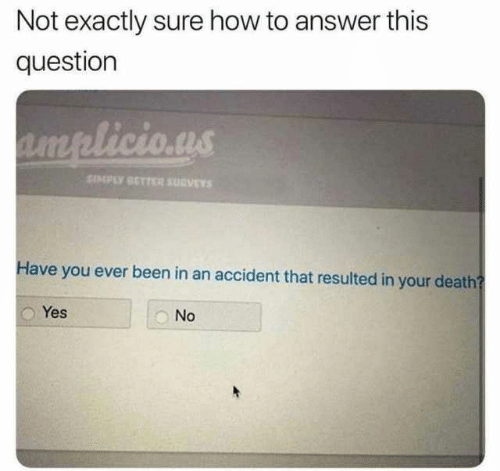 Survey: Not exactly sure how to answer this  question  SIMPLY SETTER SURVEY  Have you ever been in an accident that resulted in your death  Yes  No